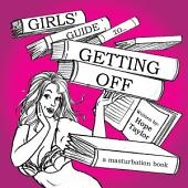 Girls' Guide to Getting Off: A Masturbation Book