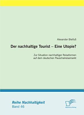 Der nachhaltige Tourist   Eine Utopie  Zur Situation nachhaltiger Reiseformen auf dem deutschen Pauschalreisemarkt PDF