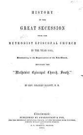 "History of the Great Secession from the Methodist Episcopal Church in the Year 1845: Eventuating in the Organization of the New Church, Entitled the ""Methodist Episcopal Church, South."""
