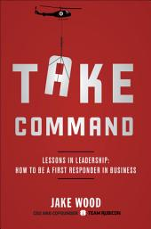 Take Command: Lessons in Leadership: How to Be a First Responder in Business