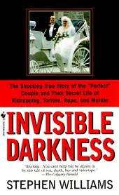 Invisible Darkness: The Strange Case Of Paul Bernardo and Karla Homolka