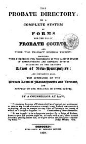 The Probate Directory: Or, A Complete System of Forms for the Use of Probate Courts, and Those who Transact Business Therein: Together with Directions for Proceeding in the Various Stages of Administering and Settling Estates According to the Existing Laws of New Hampshire: and Containing Also, the Substance of the Probate Laws of Massachusetts and Vermont, and Adapted to the Practice in Those States