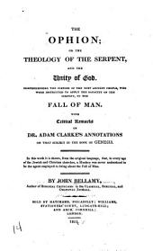 The Ophion: Or, The Theology of the Serpent, and the Unity of God. Comprehending the Customs of the Most Ancient People, who Were Instructed to Apply the Sagacity of the Serpent, to the Fall of Man. With Critical Remarks on Dr. Adam Clarke's Annotations on that Subject in the Book of Genesis. In this Work it is Shown, from the Original Language, That, in Every Age of the Jewish and Christian Churches, a Monkey was Never Understood to be the Agent Employed to Bring about the Fall of Man
