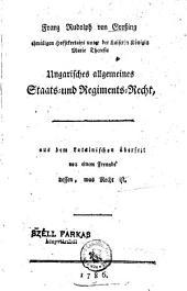 Franz Rudolph von Großing ehmaligen Hofsekretairs unter der Kaiserin Königin Marie Theresie Ungarisches allgemeines Staats-und Regiments-Recht