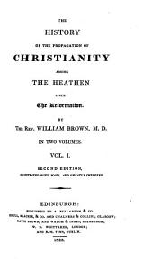 The History of the Propagation of Christianity Among the Heathen Since the Reformation: In Two Volumes, Volume 1
