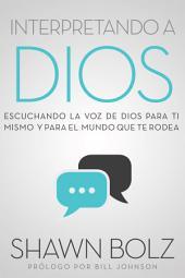 Interpretando a Dios: Escuchando La Voz De Dios Para Ti Mismo Y Para El Mundo Que Te Rodea