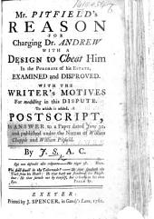 Mr. Pitfield's reason for charging Dr. Andrew with a design to cheat him in the purchase of his estate examined and disproved. To which is added a postscript, in answer to a paper ... published under the names of W. Chapple and W. Pitfield. By J. S., A.C. [i.e. J. Sleech, Archdeacon of Cornwall.]