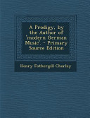 A Prodigy, by the Author of 'Modern German Music'. - Primary Source Edition