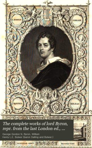 The complete works of lord Byron  repr  from the last London ed   containing considerable additions  to which is prefixed a life  by H  L  Bulwer