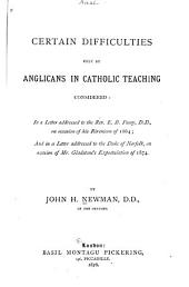 Certain Difficulties Felt by Anglicans in Catholic Teaching Considered: Letter addressed to the Rev. E.B. Pusey, D.D., on occasion of his Eirenicon. Letter addressed to the Duke of Norfolk, on occasion of Mr. Gladstone's recent expostulation