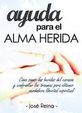 Ayuda para el Alma Herida: Como sanar las heridas del corazon y confrontar los traumas para obtener verdadera libertad espiritual