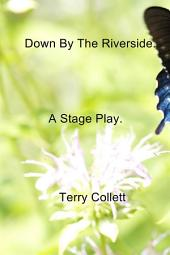 Down By The Riverside.: A Stage Play.