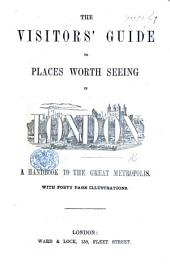 The Visitors'Guide to Places Worth Seeing in London. A Handbook to the Great Metropolis, Etc