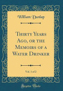 Thirty Years Ago  Or the Memoirs of a Water Drinker  Vol  1 of 2  Classic Reprint  PDF