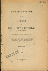 The Reed Smoot Case: Speech of Hon. Albert J. Beveridge of Indiana, in the Senate of the United States, in Support of the Minority Report of the Resolution that Reed Smoot is Not Entitled to a Seat in the Senate as a Senator from Utah, February 20, 1907