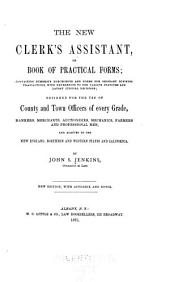 The New Clerk's Assistant: Or, Book of Practical Forms ; Containing Numerous Precedents and Forms for Ordinary Business Transactions, with References to the Various Statutes, and Latest Judicial Decisions ; Adapted to the New England, Northern and Western States, and California