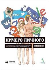 Ничего личного: Как социальные сети, поисковые системы и спецслужбы используют наши персональные данные для собственной