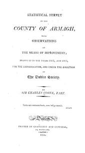 Statistical Survey of the County of Armagh, with Observations on the Means of Improvement: Drawn Up in the Years 1802, and 1803, for the Consideration, and Under the Direction of the Dublin Society