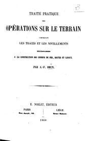 Traité pratique des opérations sur le terrain, comprenant les tracés et les nivellements nécessaires à la construction des chemins de fer, routes et canaux