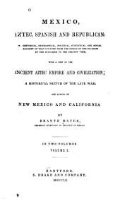 Mexico, Aztec, Spanish and Republican: a historical, geographical, political, statistical and social account of that country from the period of the invasion by the Spaniards to the present time, with a view of the ancient Aztec empire and civilization, a historical sketch of the late war, and notices of New Mexico and California, Volume 1