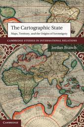The Cartographic State: Maps, Territory, and the Origins of Sovereignty