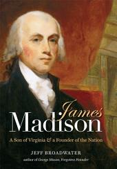James Madison: A Son of Virginia and a Founder of the Nation