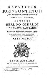 Expositio juris pontificii iuxta recentiorem ecclesiae disciplinam in duas partes distributa, auctore Ubaldo Giraldi ... Pars prima [-secunda]: Volume 1