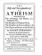 The Folly and Unreasonableness of Atheism: Demonstrated from the Advantage and Pleasure of a Religious Life, the Faculties of Humane Souls, the Structure of Animate Bodies, & the Origin and Frame of the World : in Eight Sermons Preached at the Lecture Founded by the Honourable Robert Boyle ... in the First Year, MDCXCII