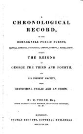 A Chronological Record, of the Remarkable Public Events, Political, Historical, Biographical, Literary, Domestic & Miscellaneous; During the Reigns of George the Third and Fourth, and His Present Majesty, with Statistical Tables and an Index ...