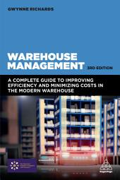 Warehouse Management: A Complete Guide to Improving Efficiency and Minimizing Costs in the Modern Warehouse, Edition 3