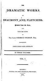 Life of Francis Beaumont. Life of John Fletcher. Prefaces. Commendatory poems. Verses on an honest man's fortune. Beaumont's letter to Jonson. Last editor's preface. Maid's tragedy. Philaster. King and no king. Scornful lady. Custom of the country. Elder brother. Spanish curate. Wit without money. Beggar's bush. Humorous lieutenant. Faithful shepherdess. Mad lover. Loyal subject. Rule a wife and have a wife. Laws of candy. False one