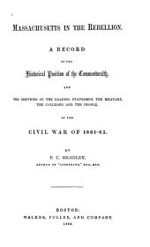 Massachusetts in the Rebellion: A Record of the Historical Position of the Commonwealth, and the Services of the Leading Statesmen, the Military, the Colleges, and the People, in the Civil War of 1861-65
