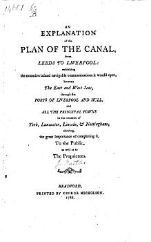 An explanation of the plan of the canal  from Leeds to Liverpool  exhibiting the extensive inland navigable communications it would open  between the east and west seas  through the ports of Liverpool and Hull  and all the principal towns in the counties of York  Lancaster  Lincoln    Nottingham  etc   Signed at end  John Hustler   PDF