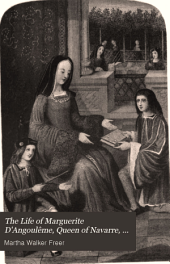 The Life of Marguerite D'Angoulême: Queen of Navarre, Duchesse D'Alençon and de Berry, Sister of Francis I., King of France, Volume 1