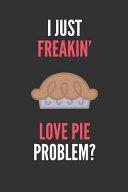 I Just Freakin  Love Pie