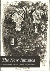 The New Jamaica: Describing the Island, Explaining Its Conditions of Life and Growth and Discussing Its Mercantile Relations and Potential Importance; Adding Somewhat in Relation to Those Matters which Directly Interest the Tourist and the Health Seeker