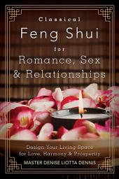 Classical Feng Shui for Romance, Sex & Relationships: Design Your Living Space for Love, Harmony & Prosperity