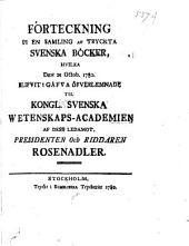 Förteckning på en samling af tryckta svenska böcker: hvilka den 21 Octob. 1780. blifvit i gåfva öfverlemnade til Kongl. Svenska Wetenskaps-Academien af dess ledamot, presidenten och riddaren Rosenadler