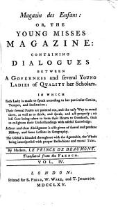 Magazin Des Enfans: Or, The Young Misses Magazine: Containing Dialogues Between a Governess and Several Young Ladies of Quality Her Scholars. In which Each Lady is Made to Speak According to Her Particular Genius, Temper and Inclination; ... By Madem. Le Prince de Beaumont Translated from the French. ...