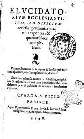Elucidatorium ecclesiasticum, ad officium ecclesiae pertinentia planius exponens: & quatuor libros complectens. ..