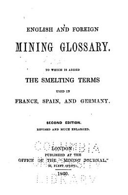 English and Foreign Mining Glossary  To which is Added the Smelting Terms Used in France  Spain and Germany PDF
