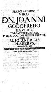 Praeclarissimo viro, Dn. Joanni Godofredo Bauero, Torgaviensi Misnico, philos. doctori recens creato, Hon. E. M. Jo. Andreas Planerus, ord. phil. adi