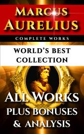 Marcus Aurelius Complete Works – World's Best Collection: All Works – Meditations, Teachings, Stoic Philosophy Plus Biography, Bonus Interpretation & Stoicism Analysis
