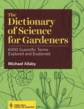 The Dictionary of Science for Gardeners: 6000 Scientific Terms Explored and Explained