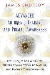 Advanced Autogenic Training and Primal Awareness: Techniques for Wellness, Deeper Connection to Nature, and Higher Consciousness