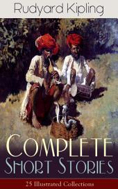 Complete Short Stories of Rudyard Kipling: 25 Illustrated Collections: 440+ Tales in One Volume – Ultimate Short Story Collection: Plain Tales from the Hills, Soldier's Three, The Jungle Book, The Phantom 'Rickshaw and Other Ghost Stories, Land and Sea Tales…