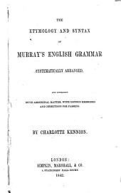 The Etymology and Syntax of Murray's English Grammar, Systematically Arranged, and Containing Much Additional Matter, with Exercises and Directions for Parsing. By C. Kennion