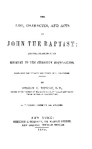 THE LIFE  CHARACTER  AND ACTS OF JOHN THE BAPTIST  AND THE RELATION OF HIS MINISTRY TO THE CHRISTIAN DISPENSATION