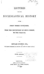 Lectures Upon the Ecclesiastical History of the First Three Centuries: From the Crucifixion of Jesus Christ to the Year 313