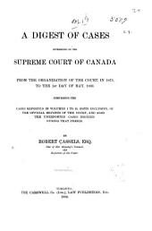 A Digest of Cases Determined by the Supreme Court of Canada: From the Organization of the Court, in 1875, to the 1st Day of May, 1893. Comprising the Cases Reported in Volumes 1 to 21, Both Inclusive, of the Official Reports of the Court, and Also the Unreported Cases Decided During that Period